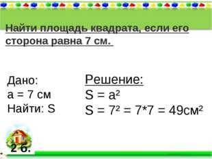 Найти площадь квадрата, если его сторона равна 7 см. Дано: а = 7 см Найти: S