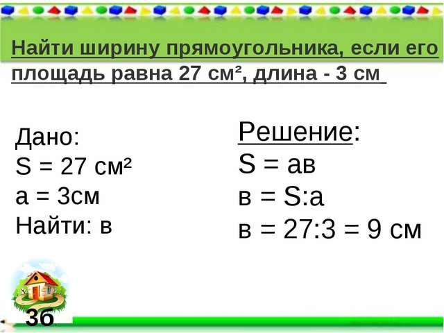 Найти ширину прямоугольника, если его площадь равна 27 см², длина - 3 см Дано...