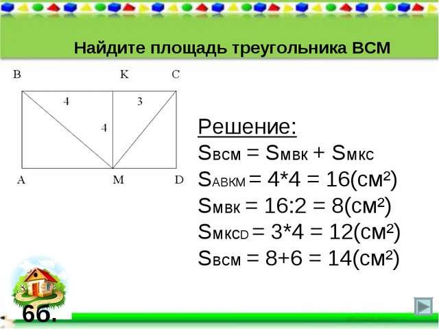 Найдите площадь треугольника ВСМ Решение: Sвсм = Sмвк + Sмкс SАВКМ = 4*4 = 16...