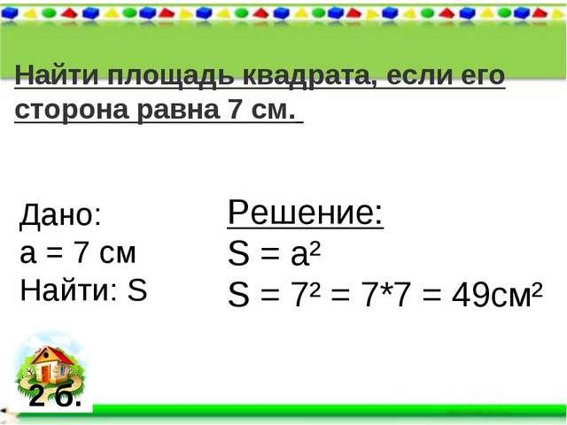 Найти площадь квадрата, если его сторона равна 7 см. Дано: а = 7 см Найти: S...