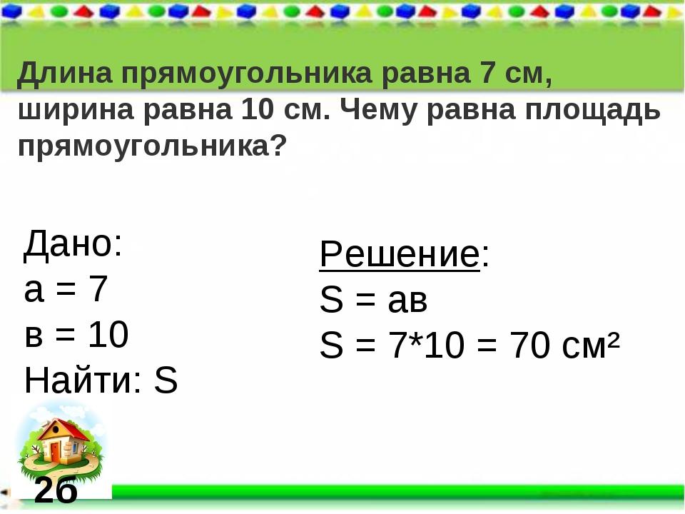 Длина прямоугольника равна 7 см, ширина равна 10 см. Чему равна площадь прямо...