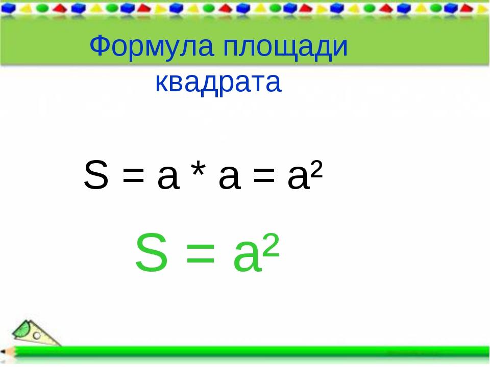 Формула площади квадрата S = a * a = a² S = a²