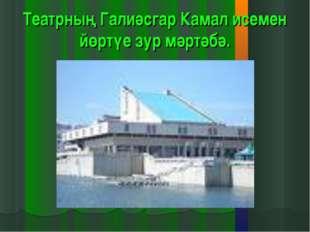 Театрның Галиәсгар Камал исемен йөртүе зур мәртәбә.