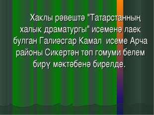 """Хаклы рәвештә """"Татарстанның халык драматургы"""" исеменә лаек булган Галиәсгар"""