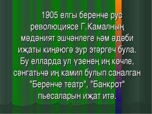 1905 елгы беренче рус революциясе Г.Камалның мәдәният эшчәнлеге һәм әдәби и