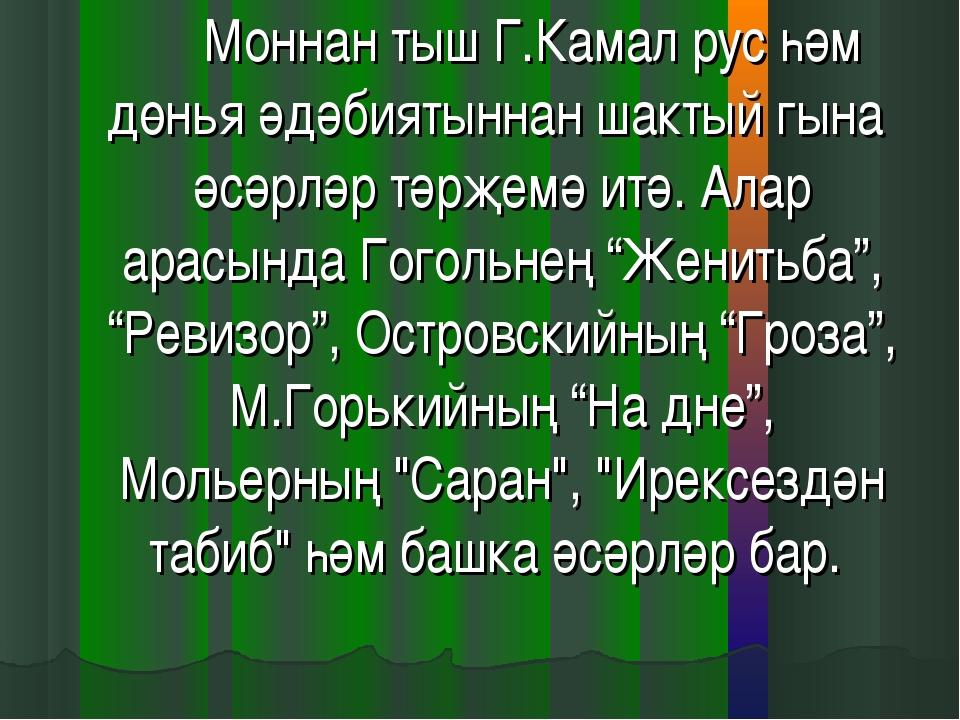 Моннан тыш Г.Камал рус һәм дөнья әдәбиятыннан шактый гына әсәрләр тәрҗемә...