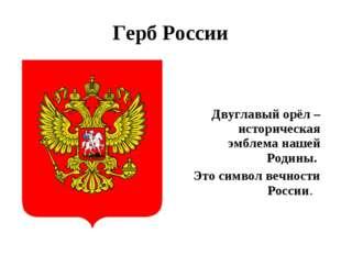Герб России Двуглавый орёл – историческая эмблема нашей Родины. Это символ ве