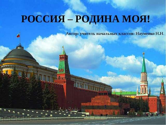 РОССИЯ – РОДИНА МОЯ! Автор: учитель начальных классов: Науменко Н.Н.