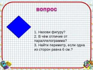 1. Назови фигуру? 2. В чём отличие от параллелограмма? 3. Найти периметр, есл