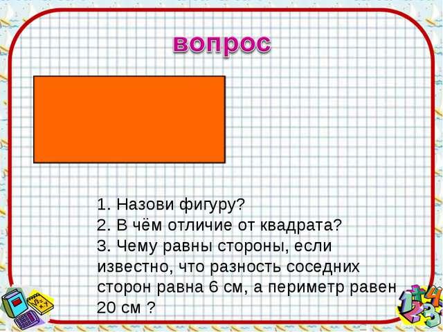 1. Назови фигуру? 2. В чём отличие от квадрата? 3. Чему равны стороны, если и...