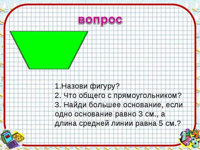 1.Назови фигуру? 2. Что общего с прямоугольником? 3. Найди большее основание,...