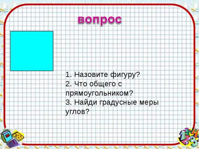 1. Назовите фигуру? 2. Что общего с прямоугольником? 3. Найди градусные меры...
