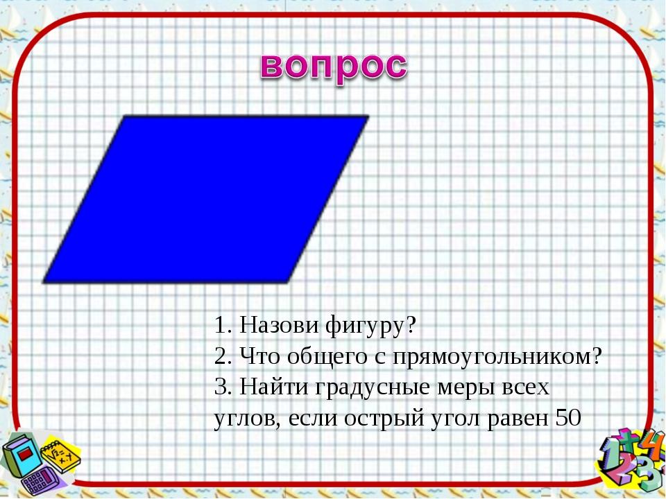 1. Назови фигуру? 2. Что общего с прямоугольником? 3. Найти градусные меры вс...