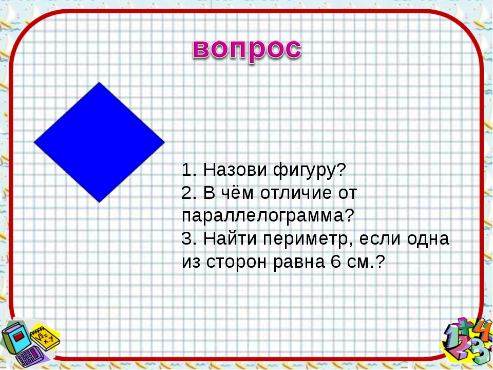 1. Назови фигуру? 2. В чём отличие от параллелограмма? 3. Найти периметр, есл...