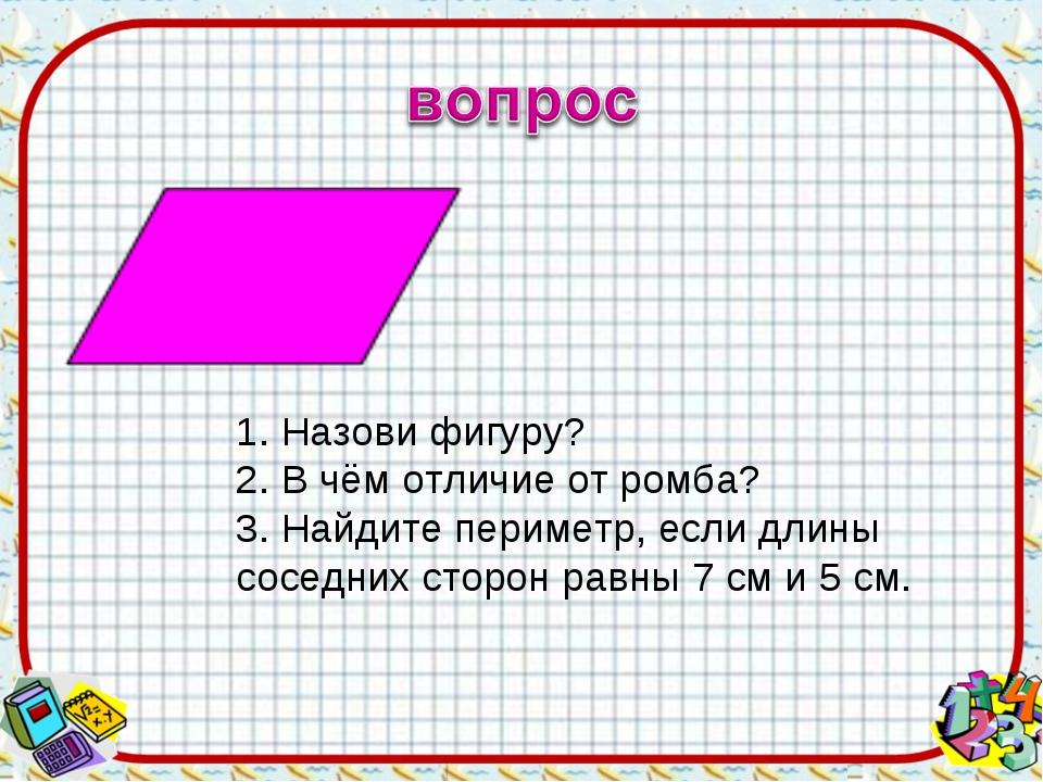 1. Назови фигуру? 2. В чём отличие от ромба? 3. Найдите периметр, если длины...