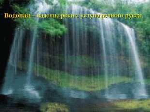 Водопад – падение реки с уступа речного русла