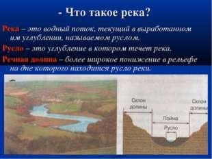 - Что такое река? Река – это водный поток, текущий в выработанном им углублен