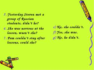 5. Yesterday Steven met a group of Russian students, didn't he? 6. She was ne