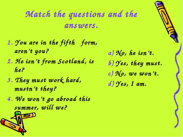Match the questions and the answers. 1. You are in the fifth form, aren't you...