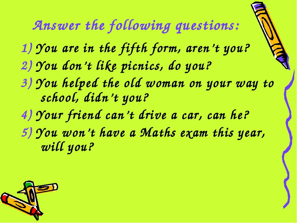 Answer the following questions: 1) You are in the fifth form, aren't you? 2)...