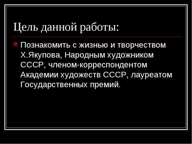 Цель данной работы: Познакомить с жизнью и творчеством Х.Якупова, Народным ху...