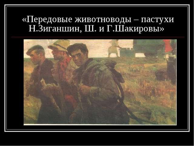 «Передовые животноводы – пастухи Н.Зиганшин, Ш. и Г.Шакировы»