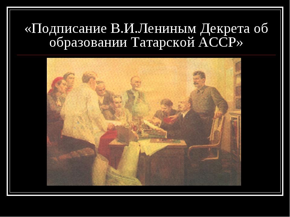 «Подписание В.И.Лениным Декрета об образовании Татарской АССР»