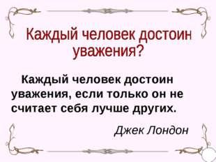 Каждый человек достоин уважения, если только он не считает себя лучше других