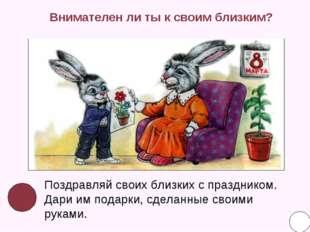 Внимателен ли ты к своим близким? Поздравляй своих близких с праздником. Дари