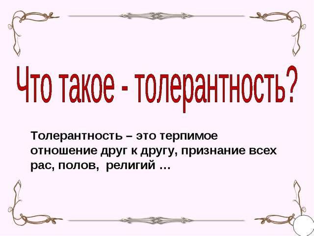 Толерантность – это терпимое отношение друг к другу, признание всех рас, поло...