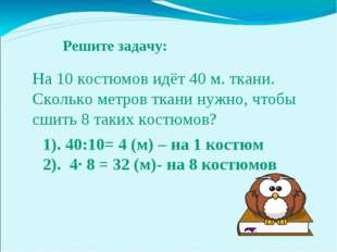 Решите задачу: 1). 40:10= 4 (м) – на 1 костюм 2). 4∙ 8 = 32 (м)- на 8 костюмо