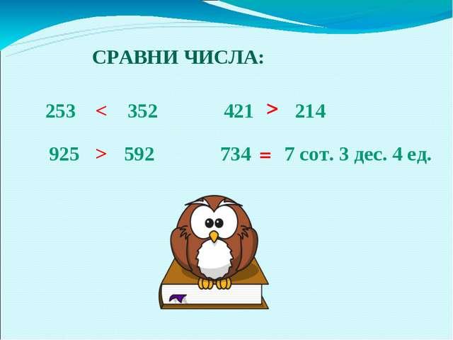 СРАВНИ ЧИСЛА: 253 352 < 925 592 > 421 214 > 734 7 сот. 3 дес. 4 ед. =