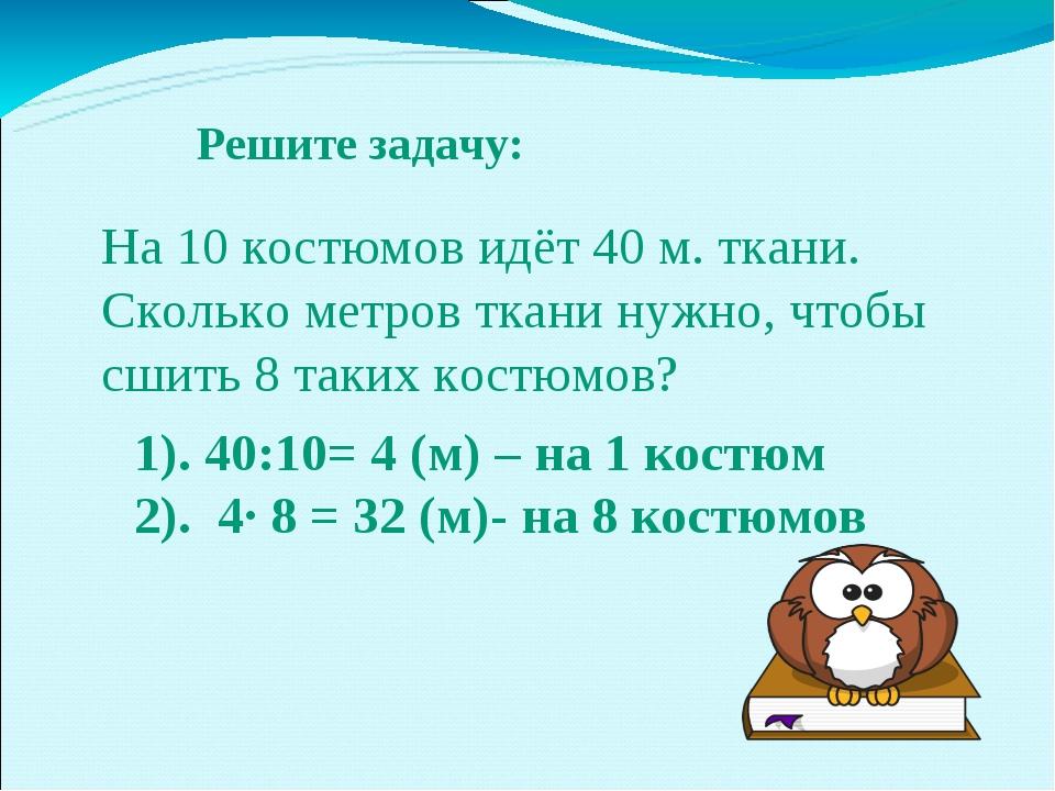 Решите задачу: 1). 40:10= 4 (м) – на 1 костюм 2). 4∙ 8 = 32 (м)- на 8 костюмо...