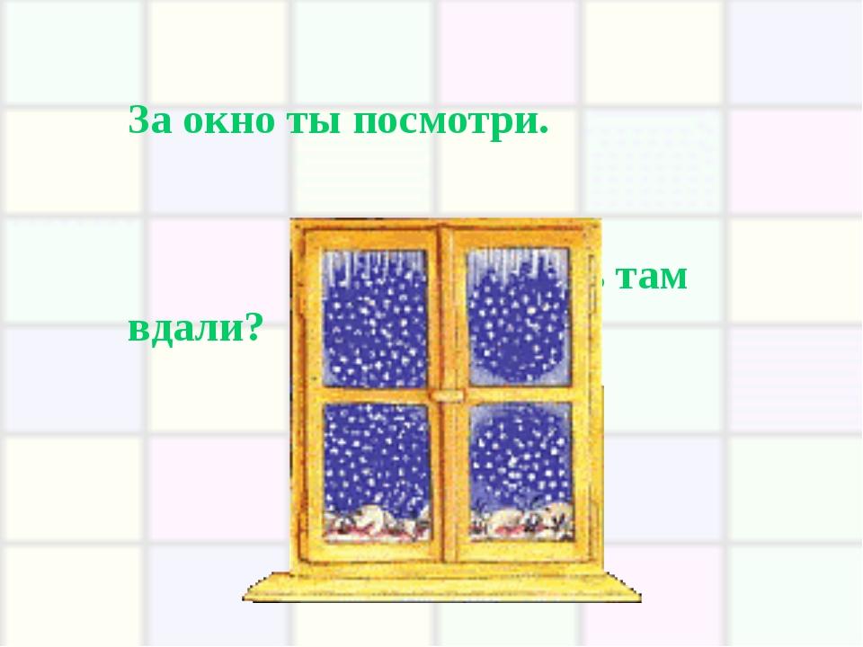 За окно ты посмотри. Что ты видишь там вдали?