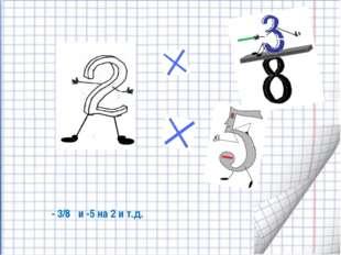- 3/8 и -5 на 2 и т.д.
