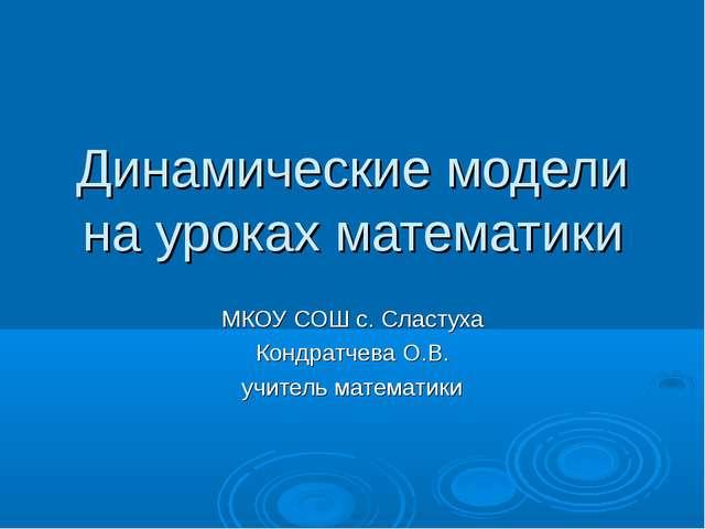 Динамические модели на уроках математики МКОУ СОШ с. Сластуха Кондратчева О.В...
