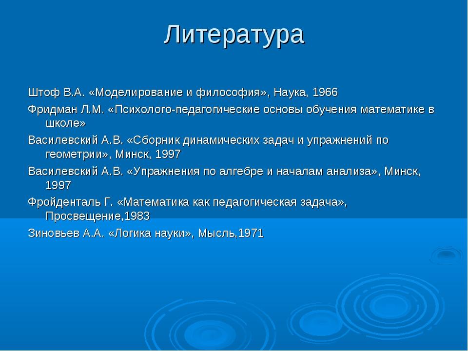 Литература Штоф В.А. «Моделирование и философия», Наука, 1966 Фридман Л.М. «П...