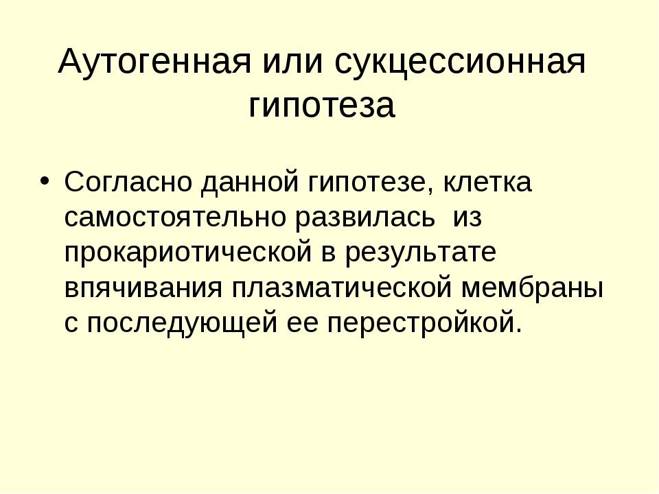 Аутогенная или сукцессионная гипотеза Согласно данной гипотезе, клетка самост...