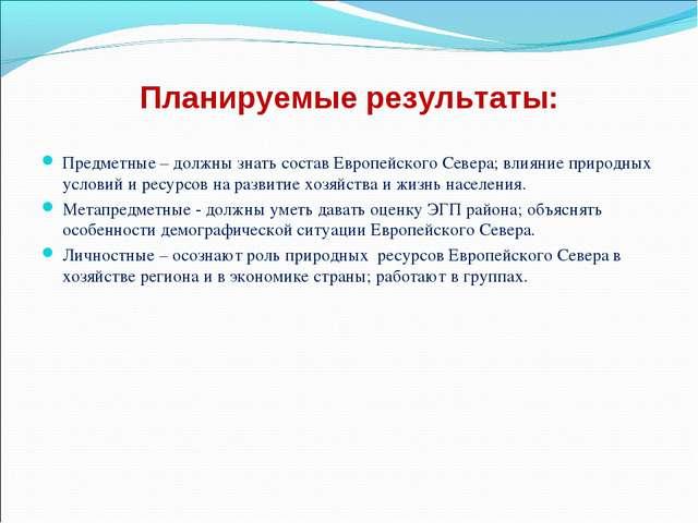 Планируемые результаты: Предметные – должны знать состав Европейского Севера;...