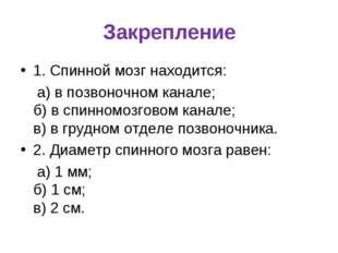 Закрепление 1. Спинной мозг находится: а) в позвоночном канале; б) в спинномо