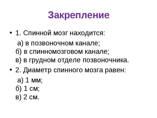 Закрепление 1. Спинной мозг находится: а) в позвоночном канале; б) в спинномо...