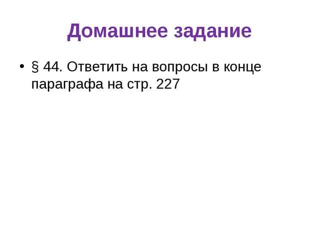 Домашнее задание § 44. Ответить на вопросы в конце параграфа на стр. 227