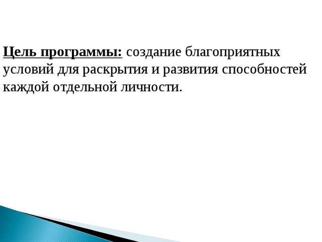 Цель программы: создание благоприятных условий для раскрытия и развития спосо...