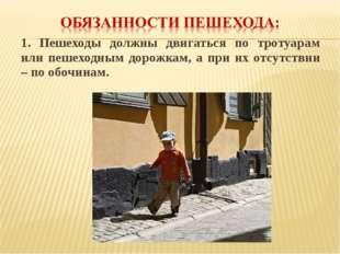 1. Пешеходы должны двигаться по тротуарам или пешеходным дорожкам, а при их о