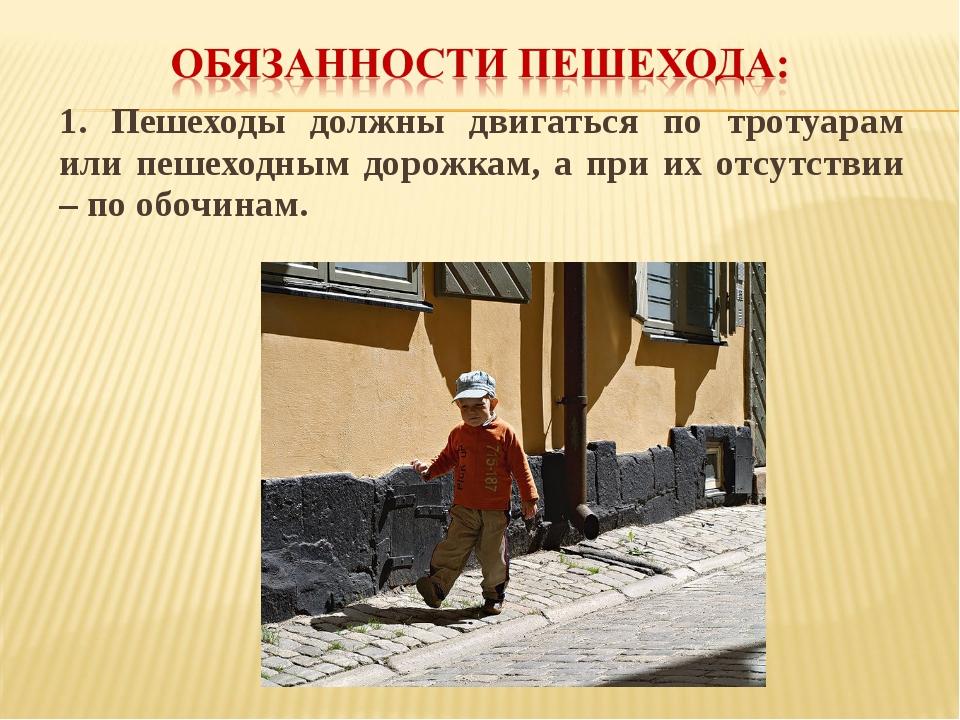 1. Пешеходы должны двигаться по тротуарам или пешеходным дорожкам, а при их о...