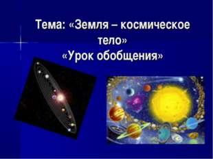 Тема: «Земля – космическое тело» «Урок обобщения»