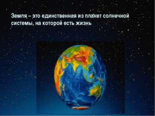 Земля – это единственная из планет солнечной системы, на которой есть жизнь