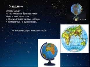 5 задание Отгадай загадку На нем уместилась вся наша Земля: Моря, океаны, лес