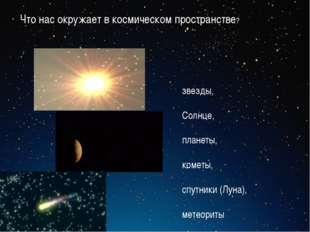 звезды, Солнце, планеты, кометы, спутники (Луна), метеориты Что нас окружает