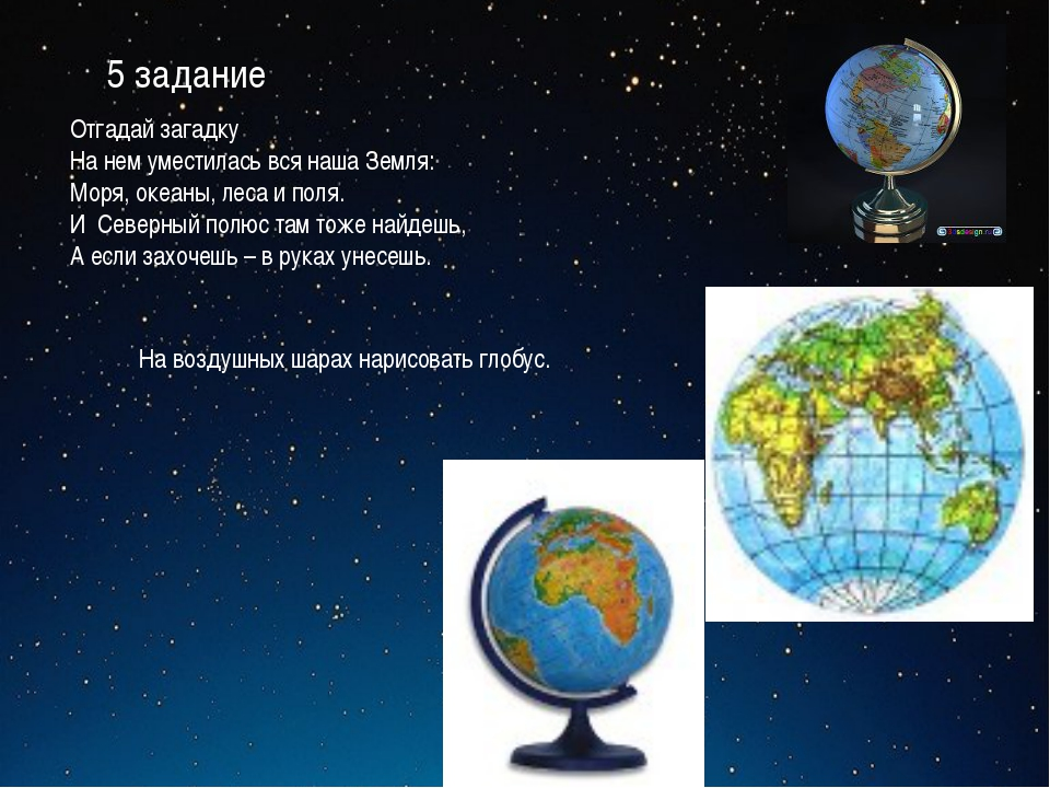 5 задание Отгадай загадку На нем уместилась вся наша Земля: Моря, океаны, лес...